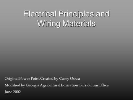 Electrical Principles and Wiring Materials Original Power Point Created by Casey Osksa Modified by Georgia Agricultural Education Curriculum Office June.