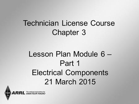 Technician License Course Chapter 3 Lesson Plan Module 6 – Part 1 Electrical Components 21 March 2015.