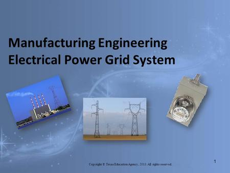 Manufacturing Engineering Electrical Power Grid System Copyright © Texas Education Agency, 2013. All rights reserved. 1.