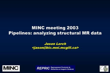 MINC meeting 2003 Pipelines: analyzing structural MR data Jason Lerch.
