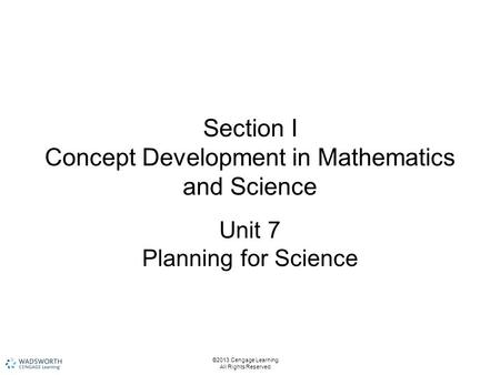 Section I Concept Development in Mathematics and Science Unit 7 Planning for Science ©2013 Cengage Learning. All Rights Reserved.