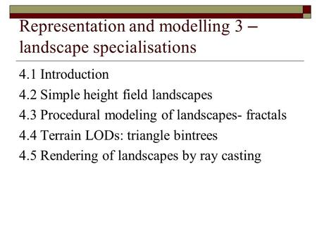 Representation and modelling 3 – landscape specialisations 4.1 Introduction 4.2 Simple height field landscapes 4.3 Procedural modeling of landscapes- fractals.