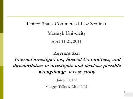 1 United States Commercial Law Seminar Masaryk University April 11-21, 2011 Lecture Six: Internal investigations, Special Committees, and directorduties.