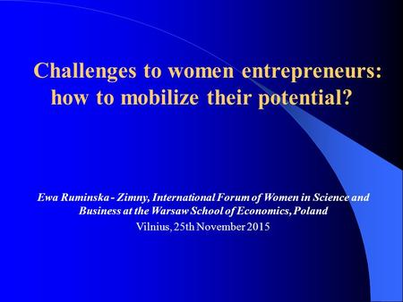 Ewa Ruminska - Zimny, International Forum of Women in Science and Business at the Warsaw School of Economics, Poland Vilnius, 25th November 2015 Challenges.
