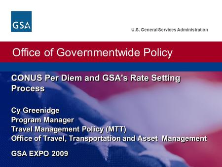 Office of Governmentwide Policy U.S. General Services Administration Office of Governmentwide Policy CONUS Per Diem and GSA's Rate Setting Process Cy Greenidge.
