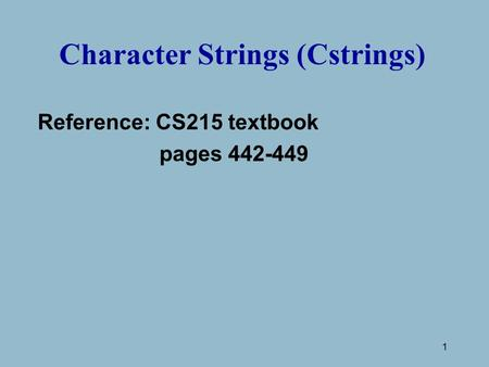 1 Character Strings (Cstrings) Reference: CS215 textbook pages 442-449.