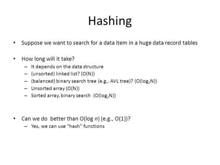 Hashing Suppose we want to search for a data item in a huge data record tables How long will it take? – It depends on the data structure – (unsorted) linked.