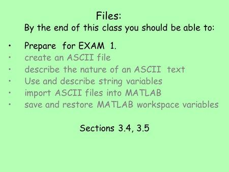 Files: By the end of this class you should be able to: Prepare for EXAM 1. create an ASCII file describe the nature of an ASCII text Use and describe string.