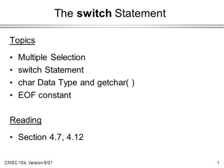 CMSC 104, Version 9/011 The switch Statement Topics Multiple Selection switch Statement char Data Type and getchar( ) EOF constant Reading Section 4.7,