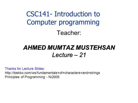 CSC141- Introduction to Computer programming Teacher: AHMED MUMTAZ MUSTEHSAN Lecture – 21 Thanks for Lecture Slides: