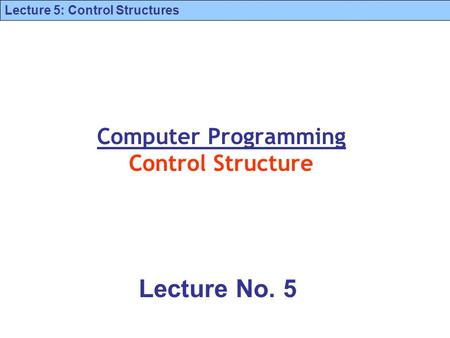 Lecture 5: Control Structures Computer Programming Control Structure Lecture No. 5.