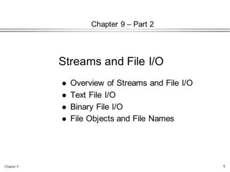 Chapter 9 1 Chapter 9 – Part 2 l Overview of Streams and File I/O l Text File I/O l Binary File I/O l File Objects and File Names Streams and File I/O.