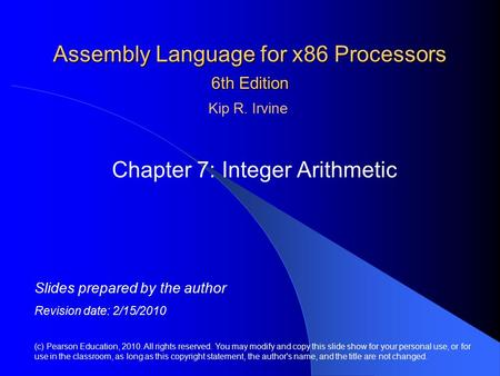 Assembly Language for x86 Processors 6th Edition Chapter 7: Integer Arithmetic (c) Pearson Education, 2010. All rights reserved. You may modify and copy.