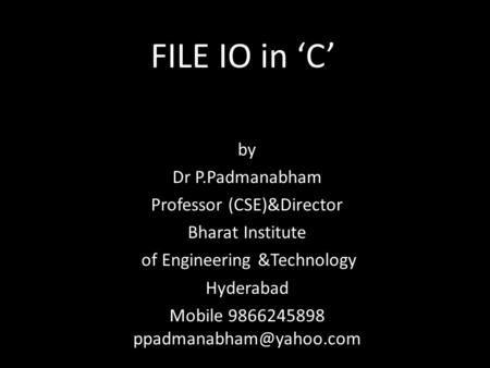 FILE IO in 'C' by Dr P.Padmanabham Professor (CSE)&Director Bharat Institute of Engineering &Technology Hyderabad Mobile 9866245898