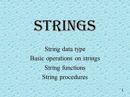 1 STRINGS String data type Basic operations on strings String functions String procedures.