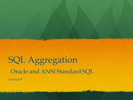 SQL Aggregation Oracle and ANSI Standard SQL Lecture 9.
