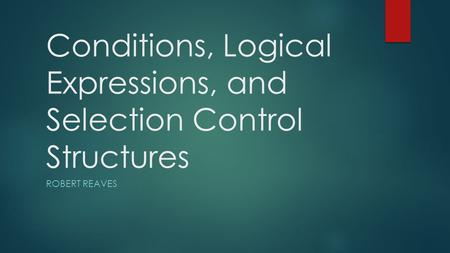 Conditions, Logical Expressions, and Selection Control Structures ROBERT REAVES.