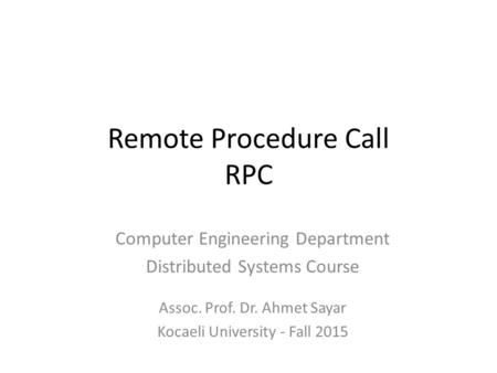 Remote Procedure Call RPC Computer Engineering Department Distributed Systems Course Assoc. Prof. Dr. Ahmet Sayar Kocaeli University - Fall 2015.