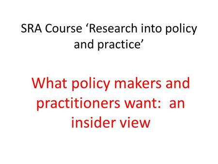 SRA Course 'Research into policy and practice' What policy makers and practitioners want: an insider view.