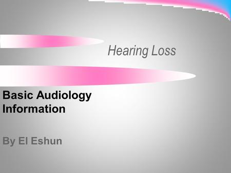 Hearing Loss Basic Audiology Information By El Eshun.