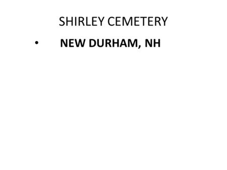 SHIRLEY CEMETERY NEW DURHAM, NH. Trustees Michele Kendrick, Chair Jenifer Bourassa, Secretary Denis Martin, Treasurer Mike Clark, Sexton Trustees are.