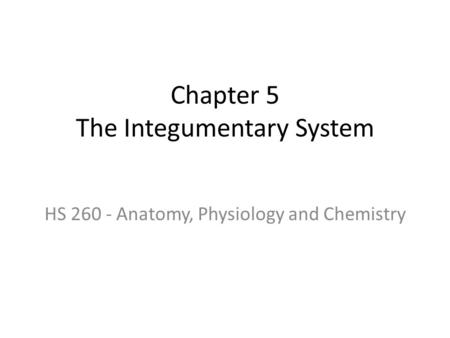 Chapter 5 The Integumentary System HS 260 - Anatomy, Physiology and Chemistry.