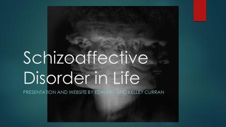Schizoaffective Disorder in Life PRESENTATION AND WEBSITE BY EDWARD AND KELLEY CURRAN.