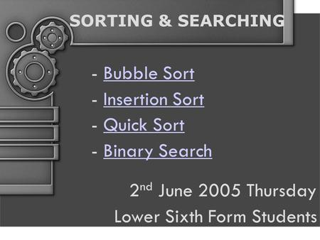 SORTING & SEARCHING - Bubble SortBubble Sort - Insertion SortInsertion Sort - Quick SortQuick Sort - Binary SearchBinary Search 2 nd June 2005 Thursday.