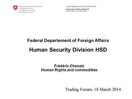 Federal Departement of Foreign Affairs FDFA Directorate of Political Affairs DP Human Security Division (HSD) Frédéric Chenais Human Rights and commodities.