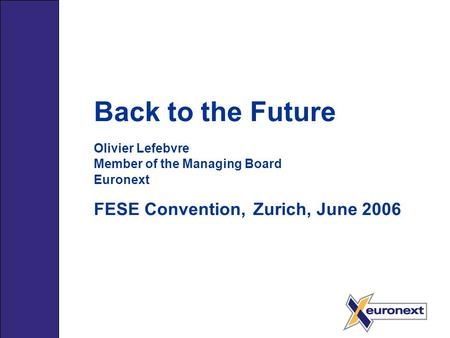 Back to the Future Olivier Lefebvre Member of the Managing Board Euronext FESE Convention, Zurich, June 2006.
