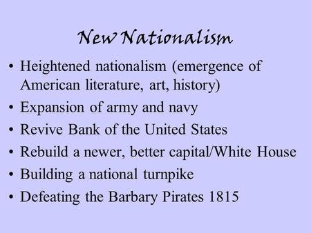 New Nationalism Heightened nationalism (emergence of American literature, art, history) Expansion of army and navy Revive Bank of the United States Rebuild.