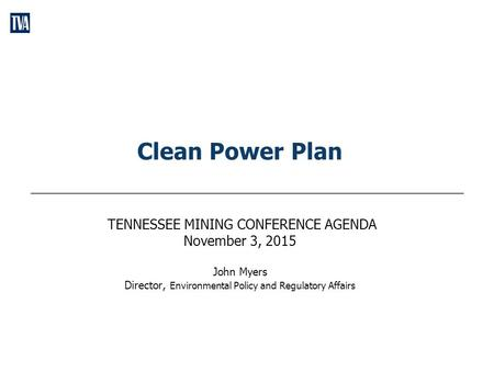 Clean Power Plan TENNESSEE MINING CONFERENCE AGENDA November 3, 2015 John Myers Director, Environmental Policy and Regulatory Affairs.