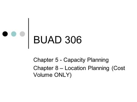 BUAD 306 Chapter 5 - Capacity Planning Chapter 8 – Location Planning (Cost Volume ONLY)