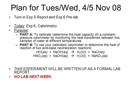 Plan for Tues/Wed, 4/5 Nov 08 Turn in Exp 5 Report and Exp 6 Pre-lab Today: Exp 6, Calorimetry Purpose: –PART A: To calibrate (determine the heat capacity.
