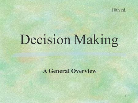 1 Decision Making A General Overview 10th ed.. 2 Why study decision making? -It is the most fundamental task performed by managers. -It is the underlying.