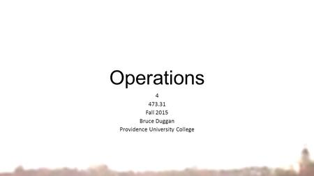 Operations 4 473.31 Fall 2015 Bruce Duggan Providence University College.