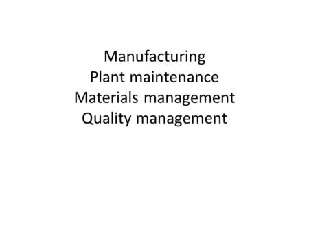 Manufacturing Plant maintenance Materials management Quality management.