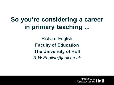 So you're considering a career in primary teaching... Richard English Faculty of Education The University of Hull