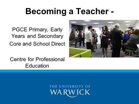 PGCE Primary, Early Years and Secondary Core and School Direct Centre for Professional Education Becoming a Teacher -