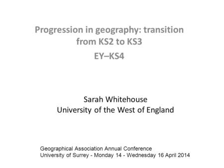 Sarah Whitehouse University of the West of England Progression in geography: transition from KS2 to KS3 EY–KS4 Geographical Association Annual Conference.