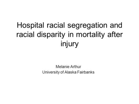 Hospital racial segregation and racial disparity in mortality after injury Melanie Arthur University of Alaska Fairbanks.
