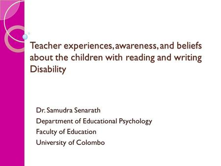 Teacher experiences, awareness, and beliefs about the children with reading and writing Disability Dr. Samudra Senarath Department of Educational Psychology.