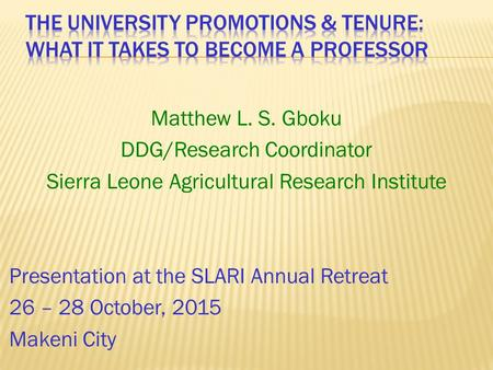 Matthew L. S. Gboku DDG/Research Coordinator Sierra Leone Agricultural Research Institute Presentation at the SLARI Annual Retreat 26 – 28 October, 2015.