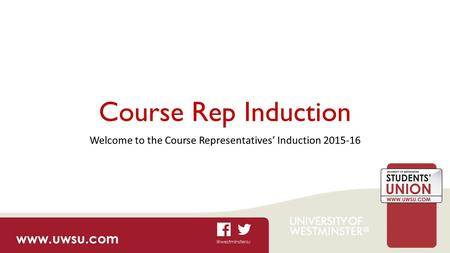 Course Rep Induction Welcome to the Course Representatives' Induction 2015-16.