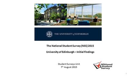 The National Student Survey (NSS) 2015 University of Edinburgh – Initial Findings Student Surveys Unit 7 th August 2015 1.
