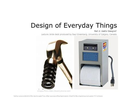Design of Everyday Things Part 2: Useful Designs? Lecture /slide deck produced by Saul Greenberg, University of Calgary, Canada Images from: