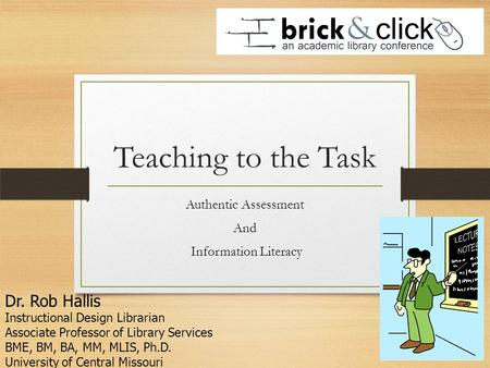 Teaching to the Task Authentic Assessment And Information Literacy Dr. Rob Hallis Instructional Design Librarian Associate Professor of Library Services.