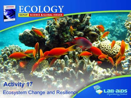 Ecosystem Change and Resiliency. Activity 17: Ecosystem Change and Resiliency LIMITED LICENSE TO MODIFY. These PowerPoint® slides may be modified only.
