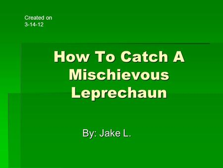 How To Catch A Mischievous Leprechaun By: Jake L. Created on 3-14-12.