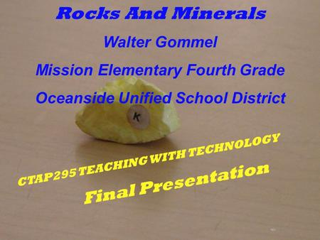 CTAP295 TEACHING WITH TECHNOLOGY Final Presentation Rocks And Minerals Walter Gommel Mission Elementary Fourth Grade Oceanside Unified School District.